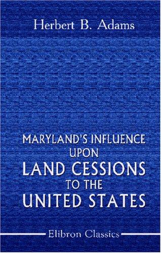 Download Maryland\'s Influence upon Land Cessions to the United States