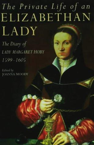 The Private Life of an Elizabethan Lady: The Diary of Lady Margaret Hoby 1599-1605