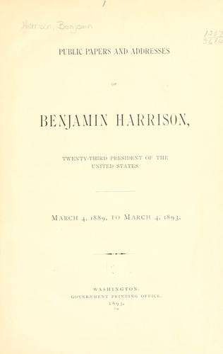 Public papers and addresses of Benjamin Harrison, twenty-third President of the United States, March 4, 1889, to March 4, 1893.