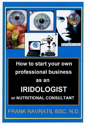 How to Start Your Own Professional Business as an Iridologist or Nutritional Consultant by Frank Navratil