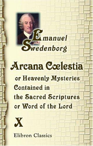 Arcana Clestia, or Heavenly Mysteries Contained in the Holy Scripture, or, Word of the Lord