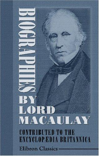 Biographies by Lord Macaulay Contributed to the Encyclopædia Britannica by Thomas Babington Macaulay