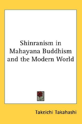Shinranism in Mahayana Buddhism and the Modern World by Takeichi Takahashi