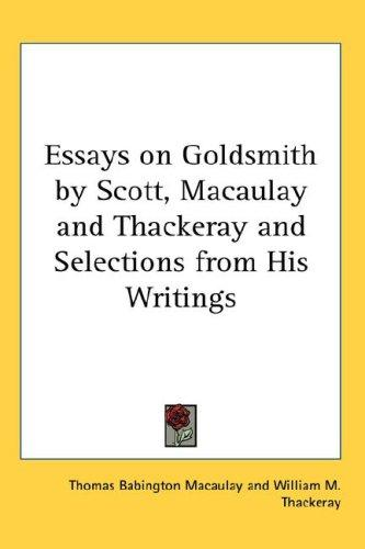 Essays on Goldsmith by Scott, Macaulay And Thackeray And Selections from His Writings by Thomas Babington Macaulay