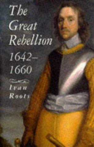 The Great Rebellion: 1642-1660 by Ivan Alan Roots