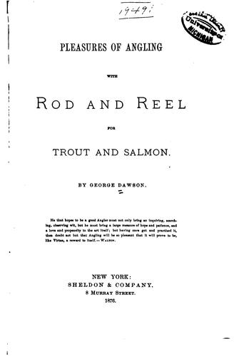 Pleasures of angling with rod and reel for trout and salmon by Dawson, George