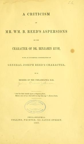 A criticism of Mr. Wm. B. Reed's aspersions on the character of Dr. Benjamin Rush by John Graver Johnson